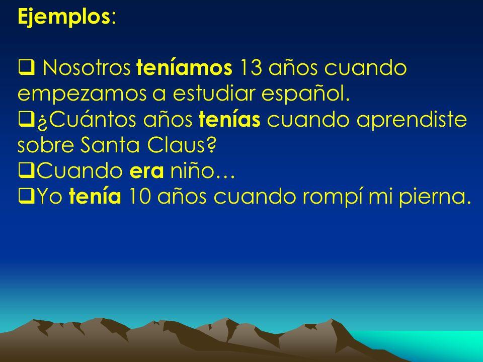 Ejemplos: Nosotros teníamos 13 años cuando empezamos a estudiar español. ¿Cuántos años tenías cuando aprendiste sobre Santa Claus
