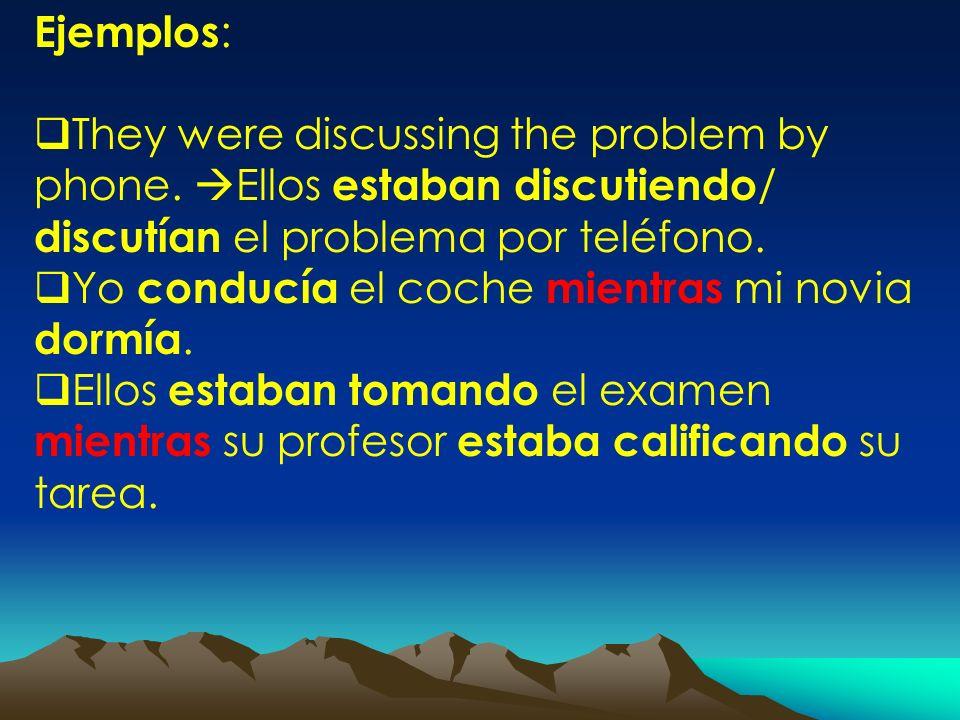 Ejemplos:They were discussing the problem by phone. Ellos estaban discutiendo/ discutían el problema por teléfono.