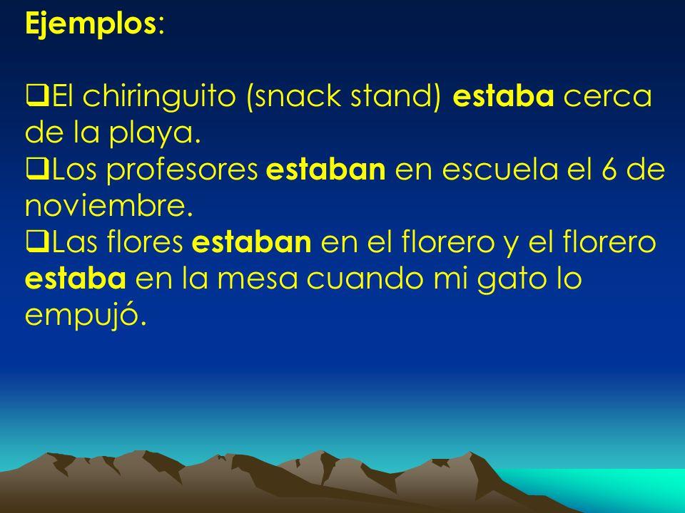Ejemplos: El chiringuito (snack stand) estaba cerca de la playa. Los profesores estaban en escuela el 6 de noviembre.