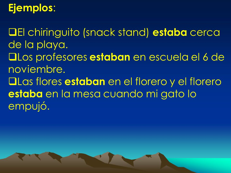 Ejemplos:El chiringuito (snack stand) estaba cerca de la playa. Los profesores estaban en escuela el 6 de noviembre.