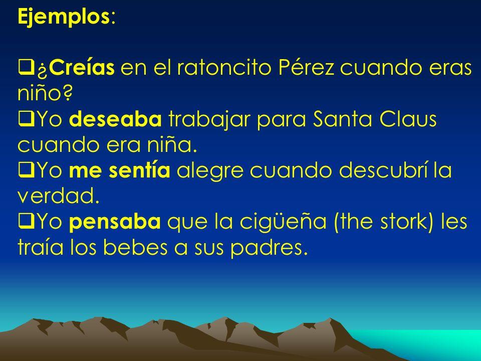 Ejemplos: ¿Creías en el ratoncito Pérez cuando eras niño Yo deseaba trabajar para Santa Claus cuando era niña.