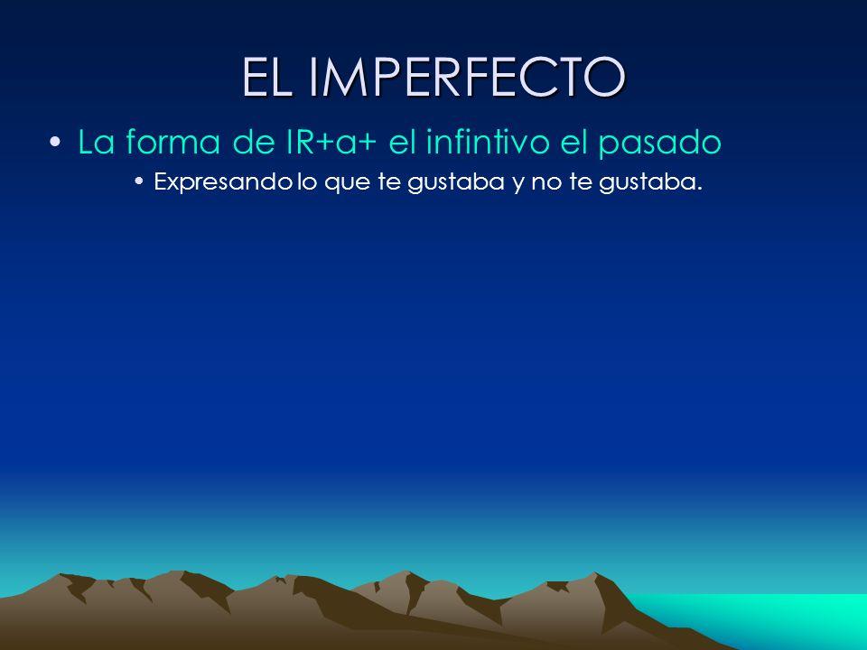 EL IMPERFECTO La forma de IR+a+ el infintivo el pasado