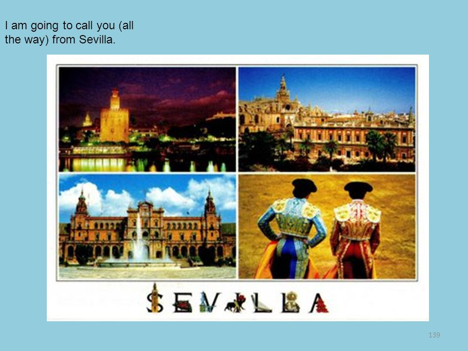 I am going to call you (all the way) from Sevilla.
