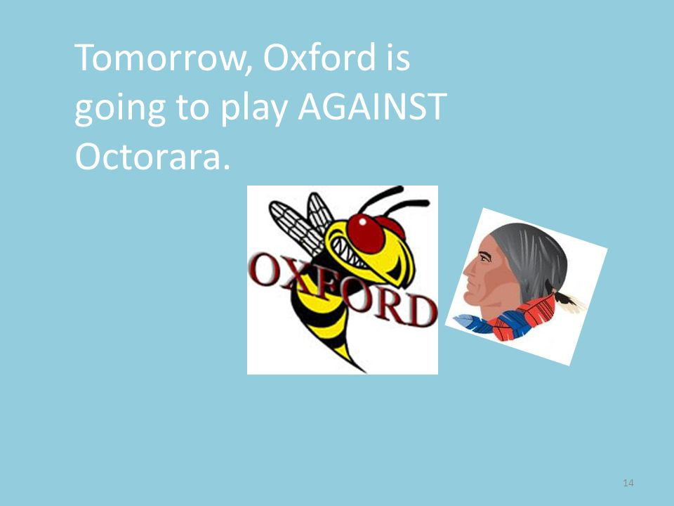 Tomorrow, Oxford is going to play AGAINST Octorara.