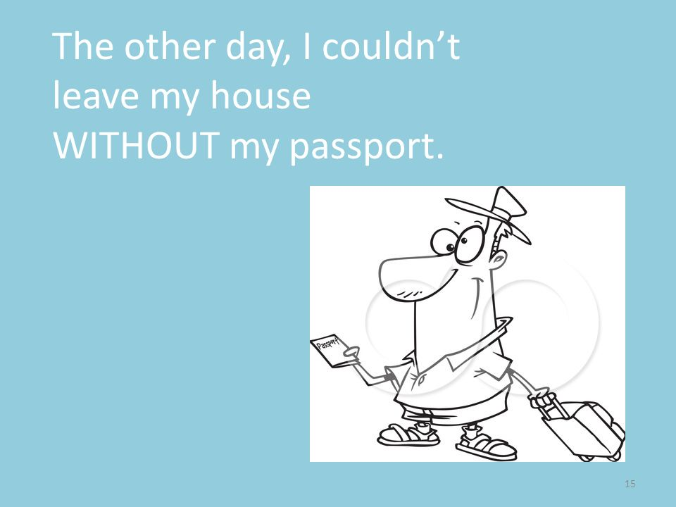 The other day, I couldn't leave my house WITHOUT my passport.