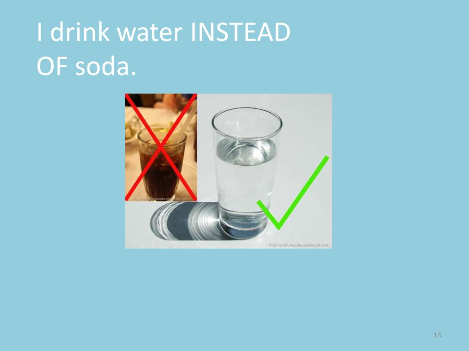 I drink water INSTEAD OF soda.