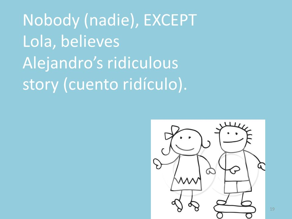 Nobody (nadie), EXCEPT Lola, believes Alejandro's ridiculous story (cuento ridículo).