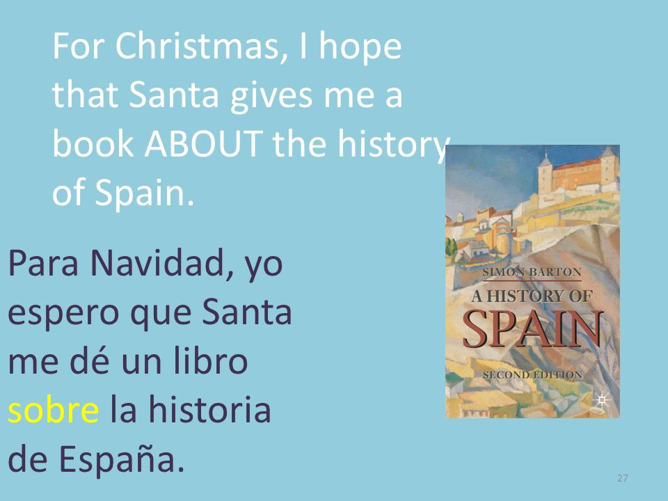 For Christmas, I hope that Santa gives me a book ABOUT the history of Spain.