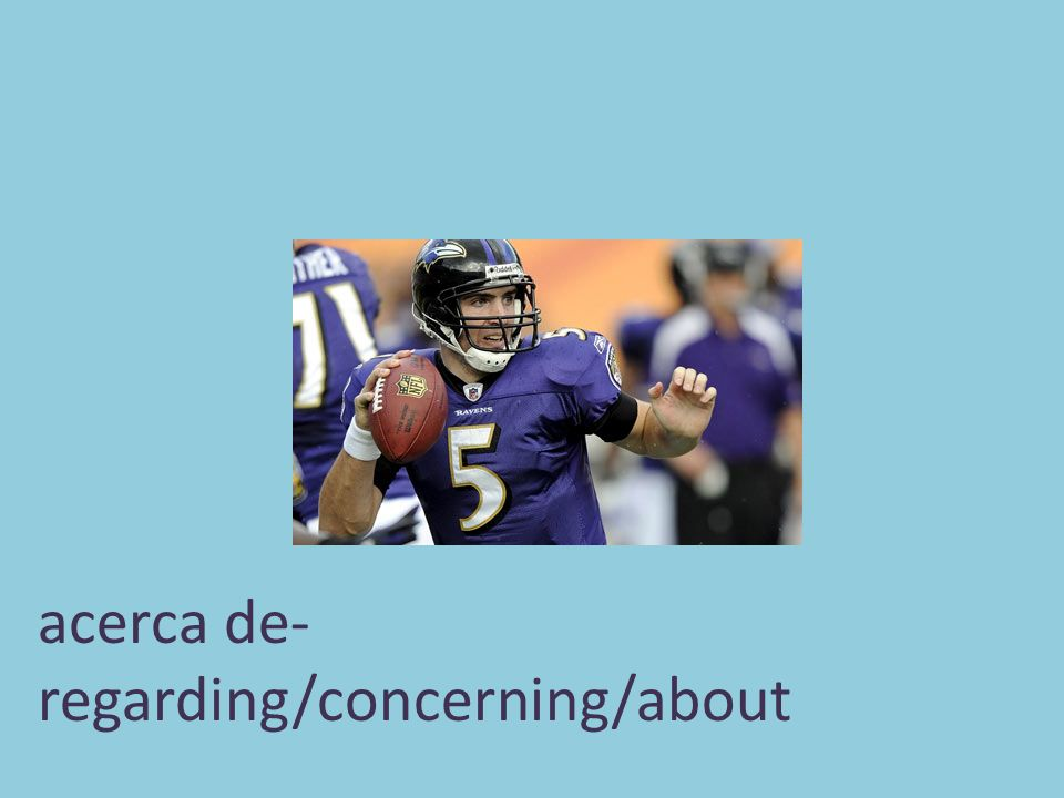 acerca de- regarding/concerning/about