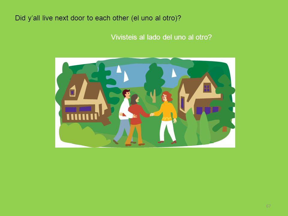 Did y'all live next door to each other (el uno al otro)