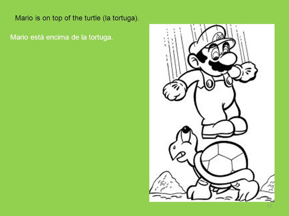 Mario is on top of the turtle (la tortuga).