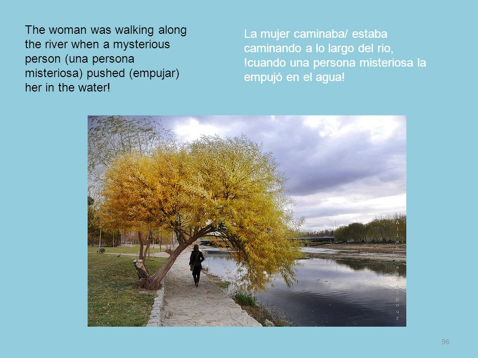 The woman was walking along the river when a mysterious person (una persona misteriosa) pushed (empujar) her in the water!