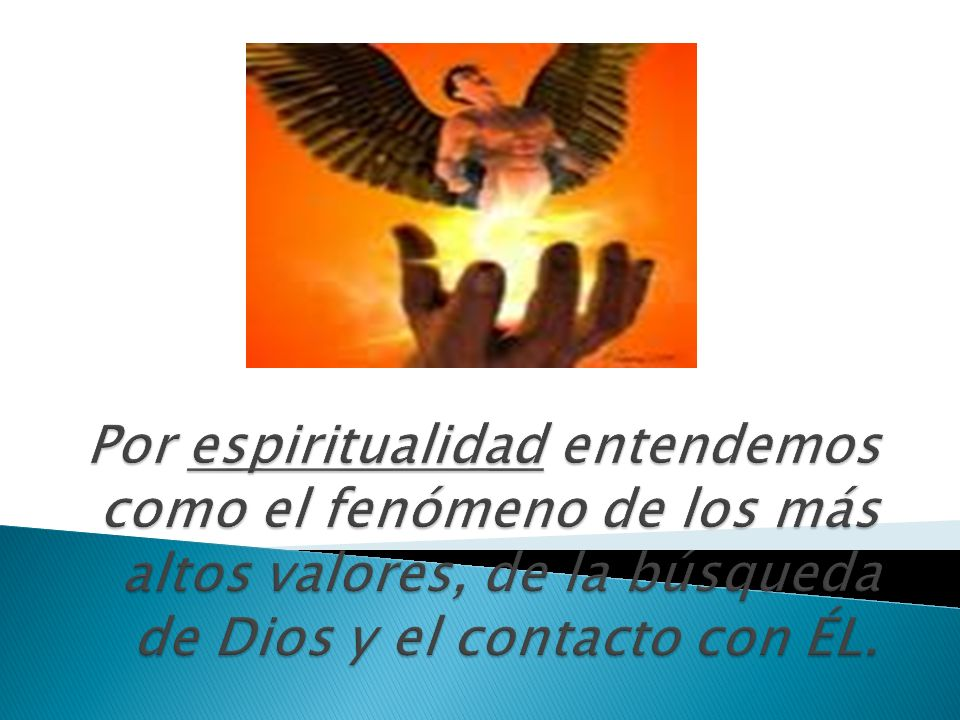Por espiritualidad entendemos como el fenómeno de los más altos valores, de la búsqueda de Dios y el contacto con ÉL.