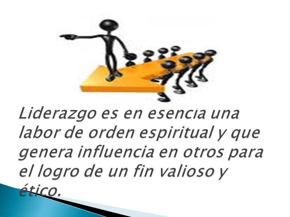 Liderazgo es en esencia una labor de orden espiritual y que genera influencia en otros para el logro de un fin valioso y ético.