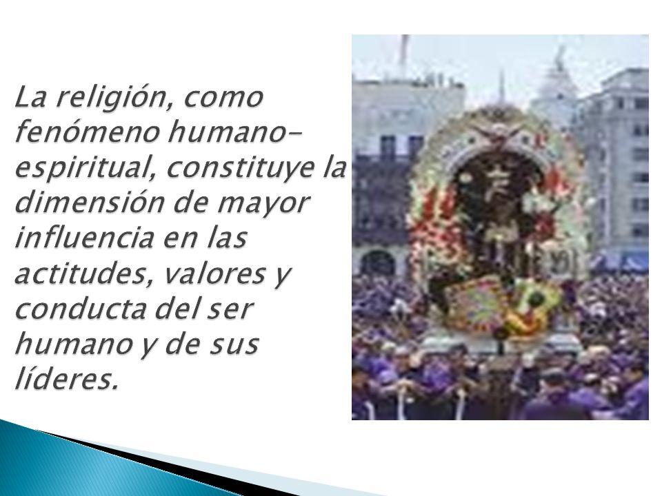 La religión, como fenómeno humano-espiritual, constituye la dimensión de mayor influencia en las actitudes, valores y conducta del ser humano y de sus líderes.