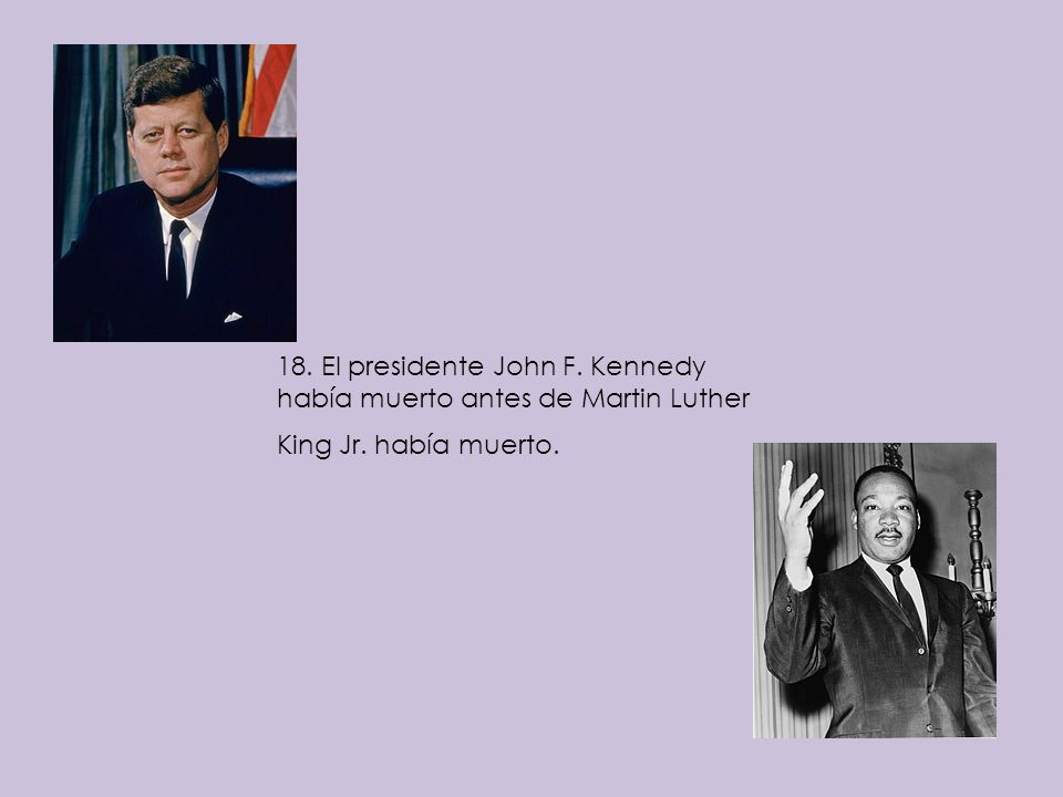 18. El presidente John F. Kennedy había muerto antes de Martin Luther King Jr. había muerto.