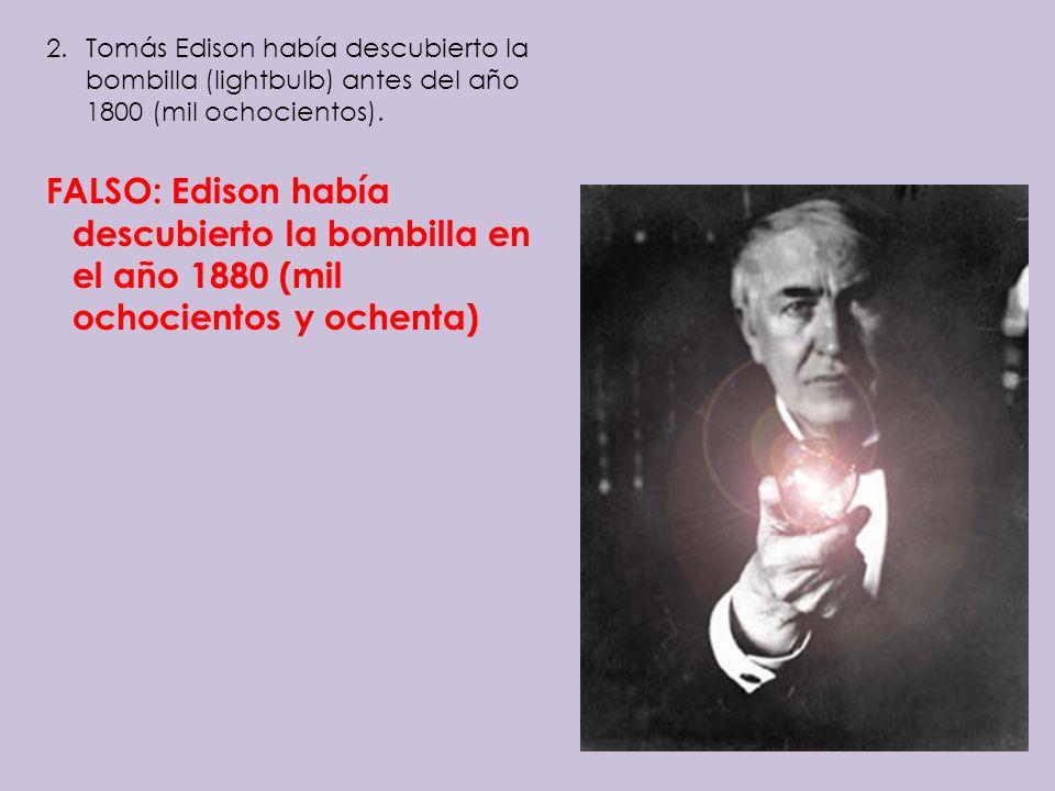 Tomás Edison había descubierto la bombilla (lightbulb) antes del año 1800 (mil ochocientos).