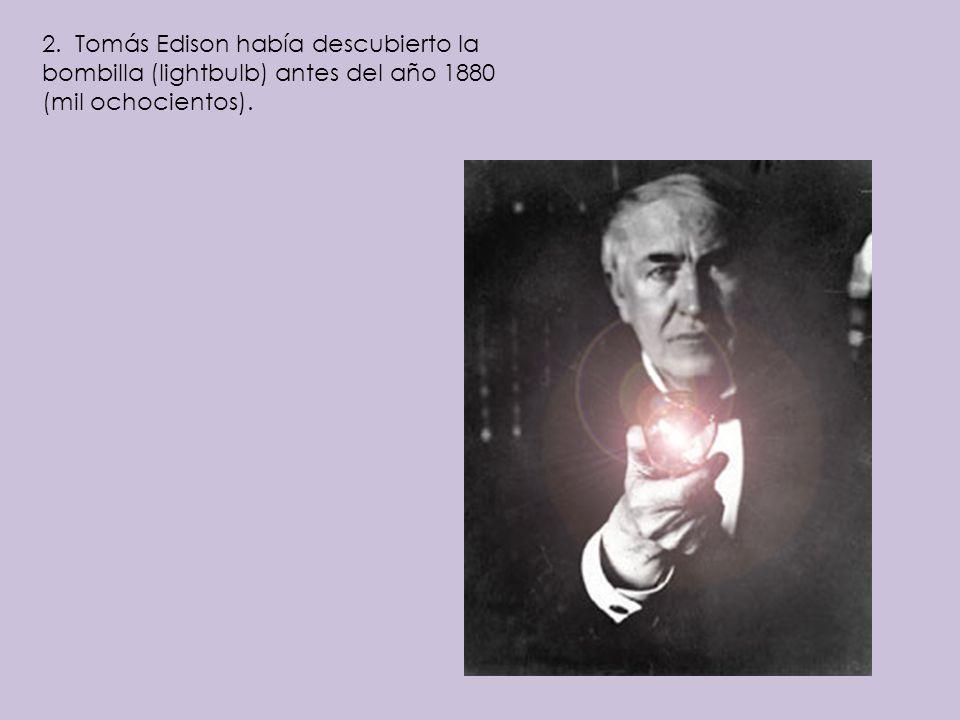 2. Tomás Edison había descubierto la bombilla (lightbulb) antes del año 1880 (mil ochocientos).
