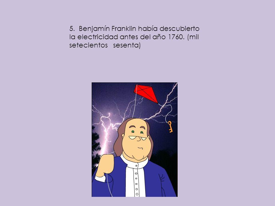 5. Benjamín Franklin había descubierto la electricidad antes del año 1760. (mil setecientos sesenta)