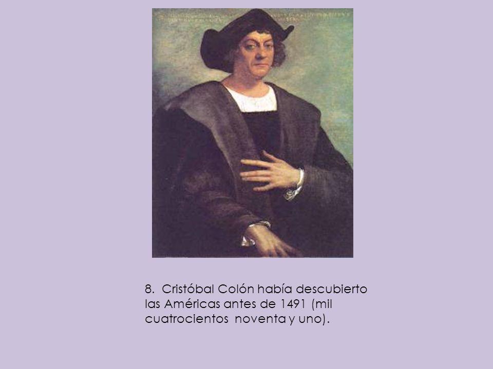 8. Cristóbal Colón había descubierto las Américas antes de 1491 (mil cuatrocientos noventa y uno).