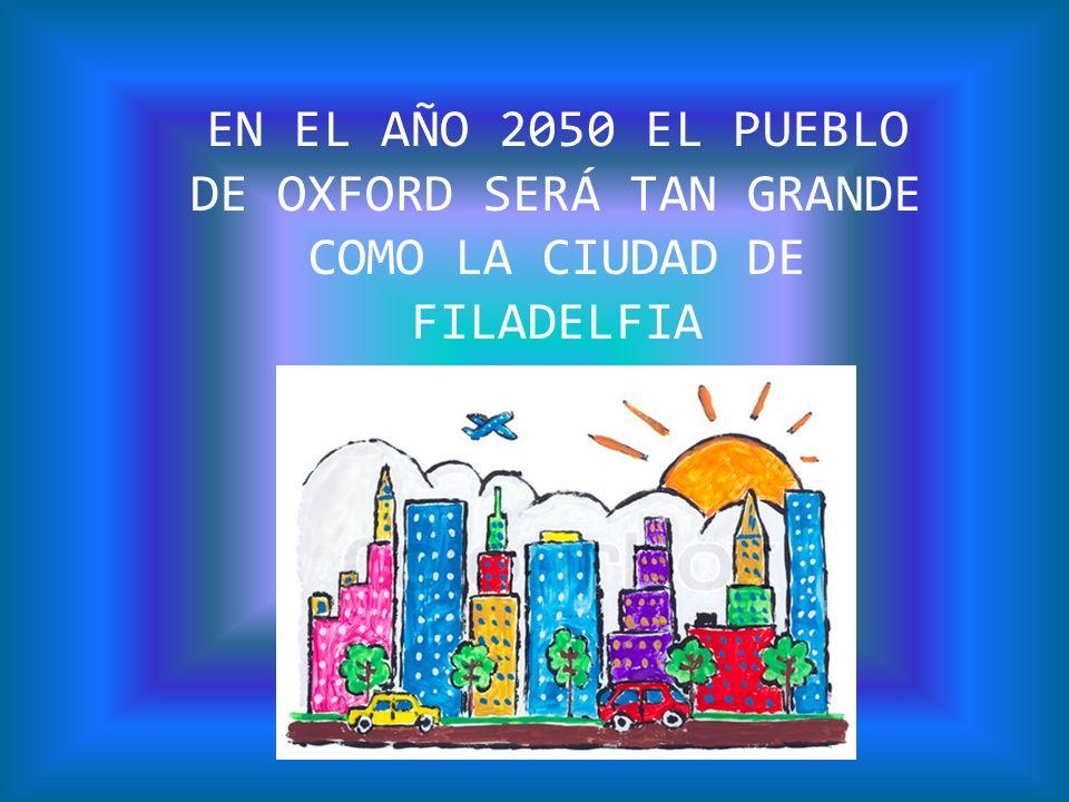EN EL AÑO 2050 EL PUEBLO DE OXFORD SERÁ TAN GRANDE COMO LA CIUDAD DE FILADELFIA