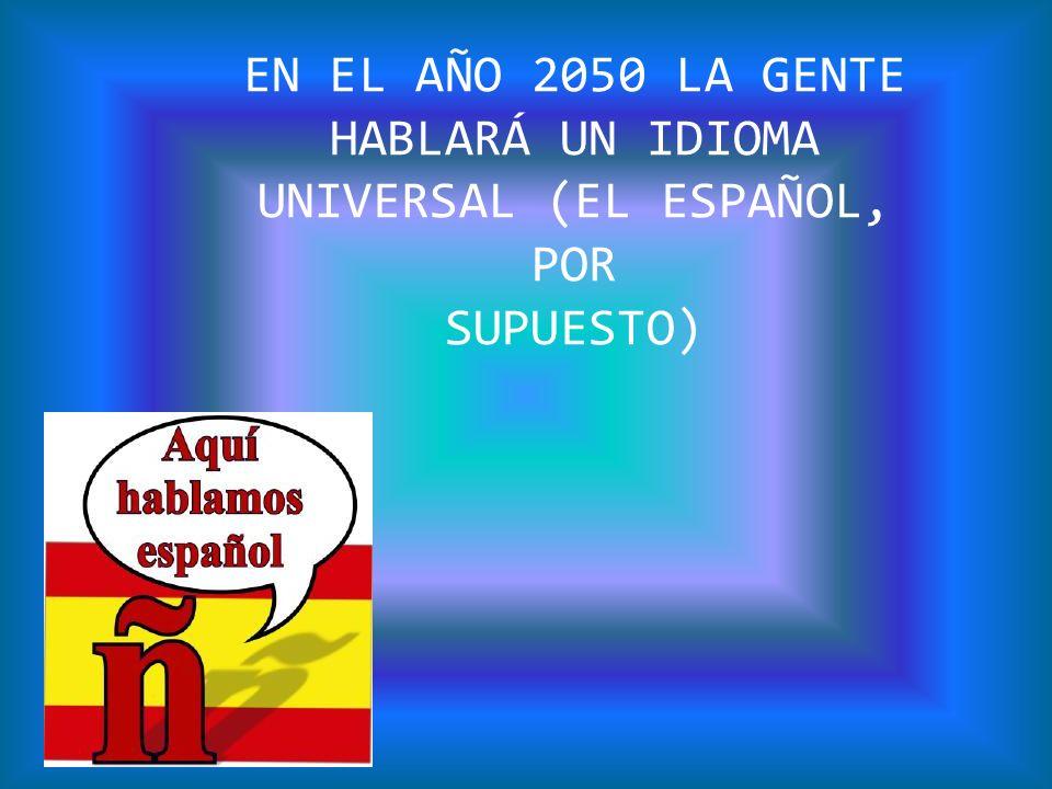 EN EL AÑO 2050 LA GENTE HABLARÁ UN IDIOMA UNIVERSAL (EL ESPAÑOL, POR