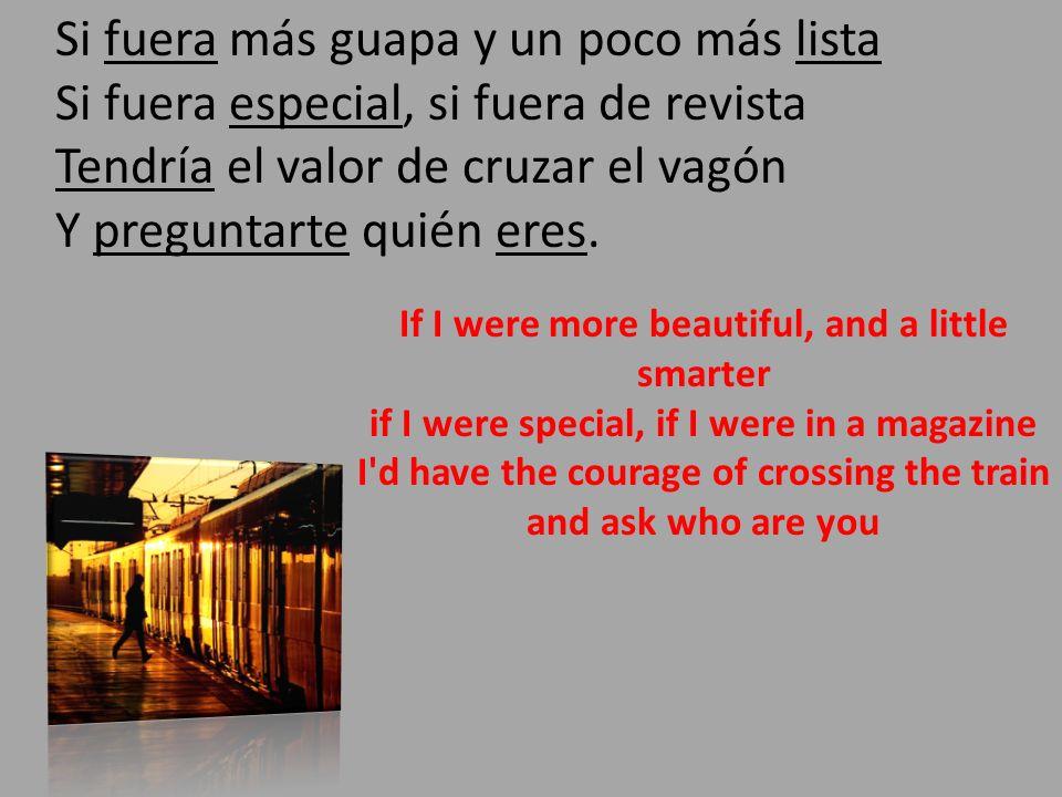 Si fuera más guapa y un poco más lista Si fuera especial, si fuera de revista Tendría el valor de cruzar el vagón Y preguntarte quién eres.