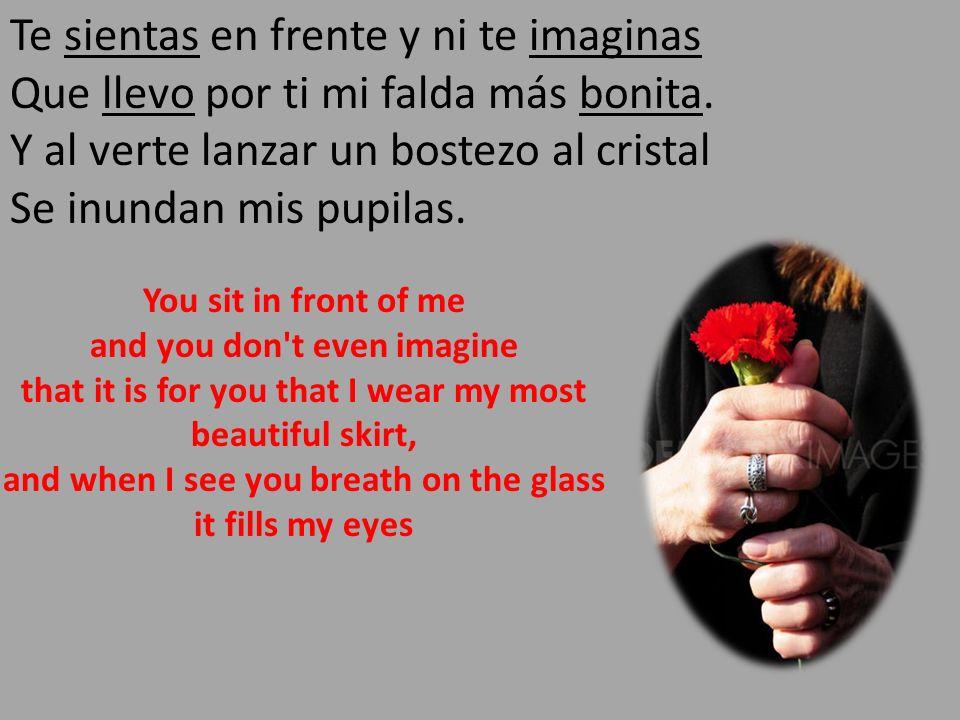 Te sientas en frente y ni te imaginas Que llevo por ti mi falda más bonita. Y al verte lanzar un bostezo al cristal Se inundan mis pupilas.