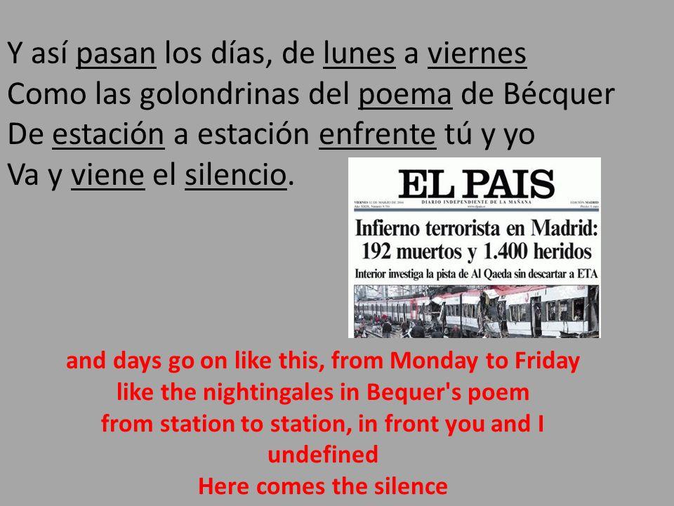 Y así pasan los días, de lunes a viernes Como las golondrinas del poema de Bécquer De estación a estación enfrente tú y yo Va y viene el silencio.