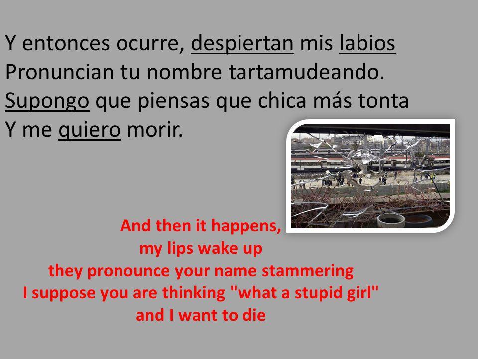 Y entonces ocurre, despiertan mis labios Pronuncian tu nombre tartamudeando. Supongo que piensas que chica más tonta Y me quiero morir.