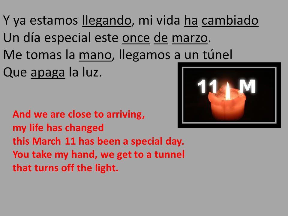 Y ya estamos llegando, mi vida ha cambiado Un día especial este once de marzo. Me tomas la mano, llegamos a un túnel Que apaga la luz.
