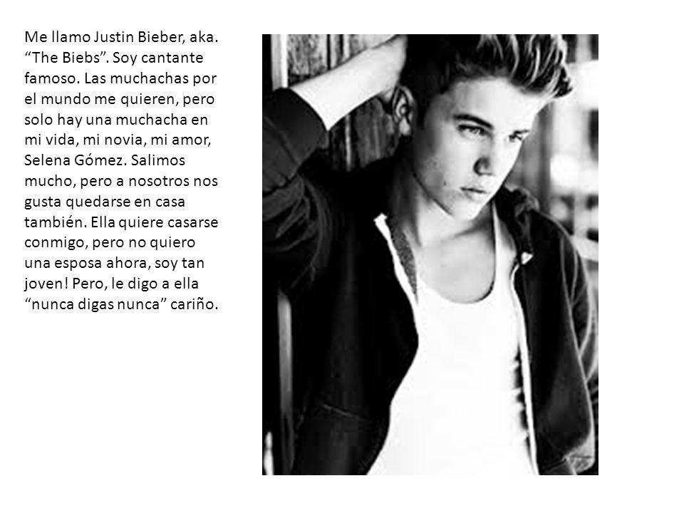 Me llamo Justin Bieber, aka. The Biebs . Soy cantante famoso