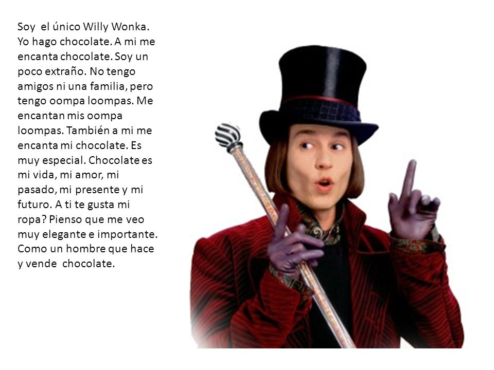 Soy el único Willy Wonka. Yo hago chocolate. A mi me encanta chocolate