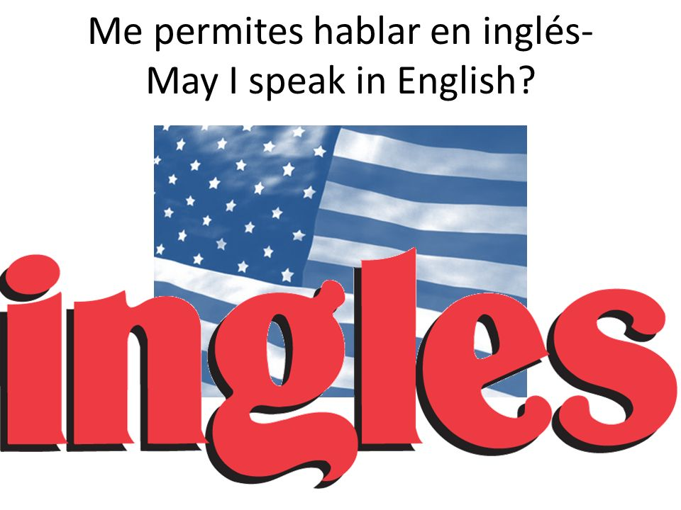 Me permites hablar en inglés- May I speak in English