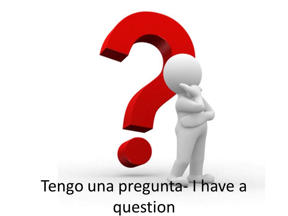 Tengo una pregunta- I have a question