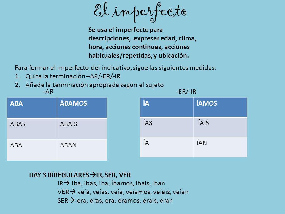 El imperfecto Se usa el imperfecto para descripciones, expresar edad, clima, hora, acciones continuas, acciones habituales/repetidas, y ubicación.