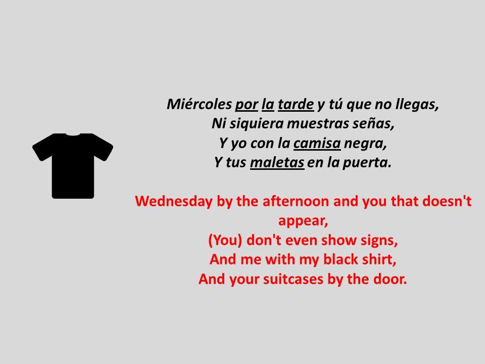 Miércoles por la tarde y tú que no llegas, Ni siquiera muestras señas, Y yo con la camisa negra, Y tus maletas en la puerta.