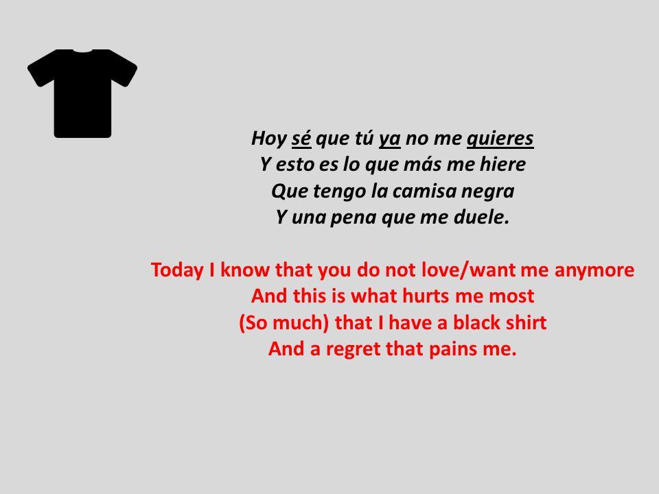 Hoy sé que tú ya no me quieres Y esto es lo que más me hiere Que tengo la camisa negra Y una pena que me duele.