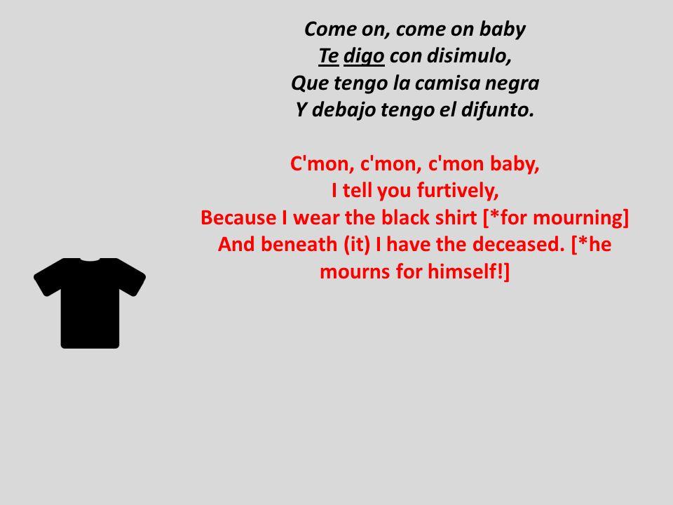 Come on, come on baby Te digo con disimulo, Que tengo la camisa negra Y debajo tengo el difunto.