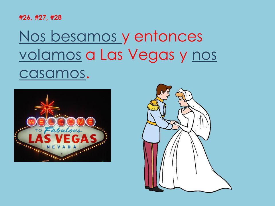 Nos besamos y entonces volamos a Las Vegas y nos casamos.