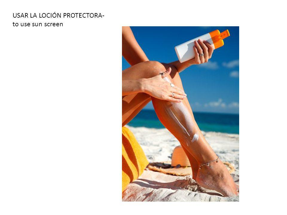 USAR LA LOCIÓN PROTECTORA- to use sun screen