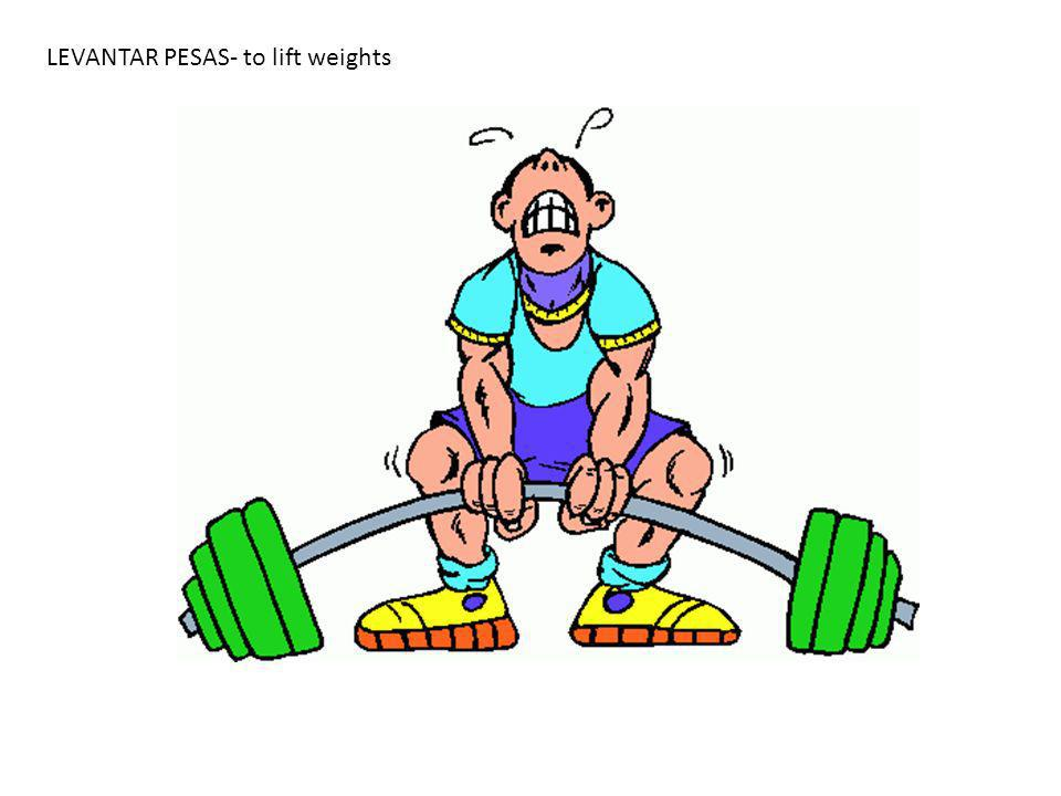 LEVANTAR PESAS- to lift weights