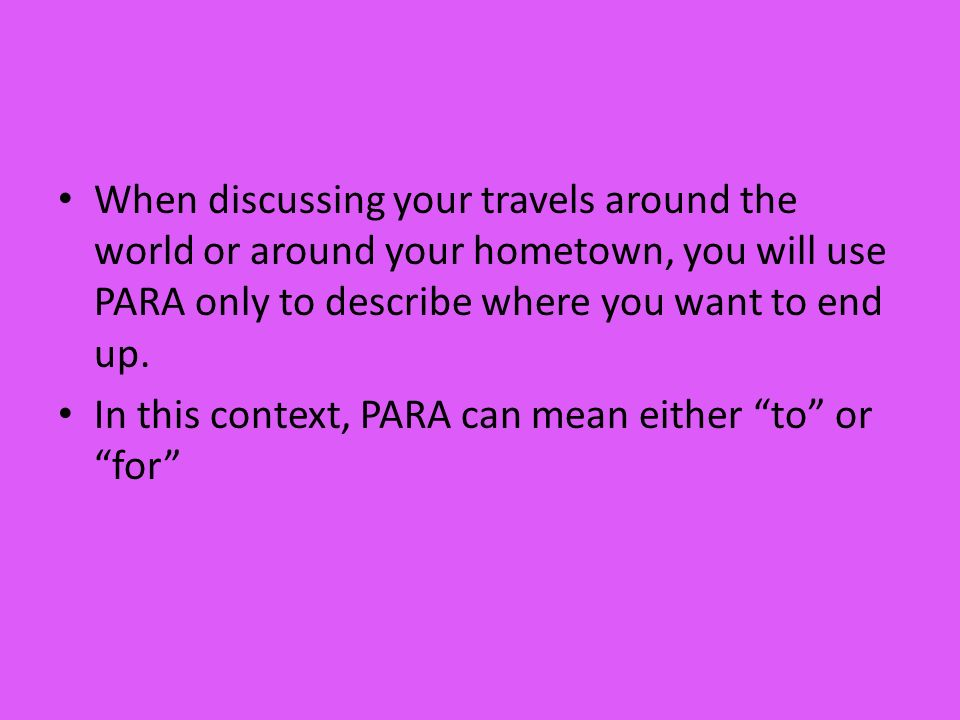 When discussing your travels around the world or around your hometown, you will use PARA only to describe where you want to end up.