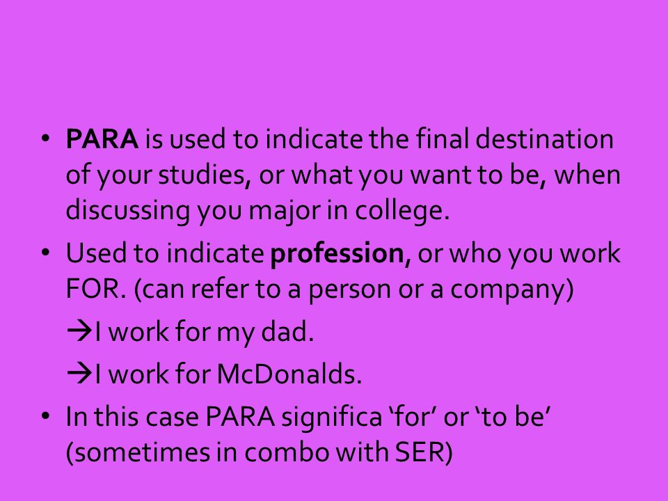 PARA is used to indicate the final destination of your studies, or what you want to be, when discussing you major in college.