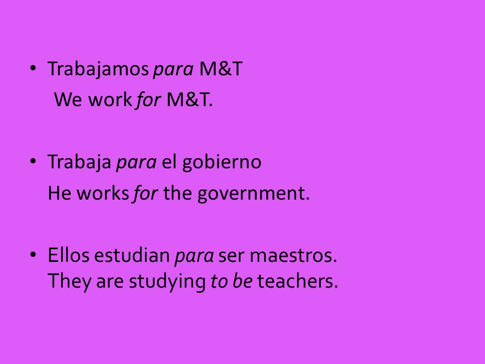 Trabajamos para M&T We work for M&T. Trabaja para el gobierno. He works for the government. Ellos estudian para ser maestros.