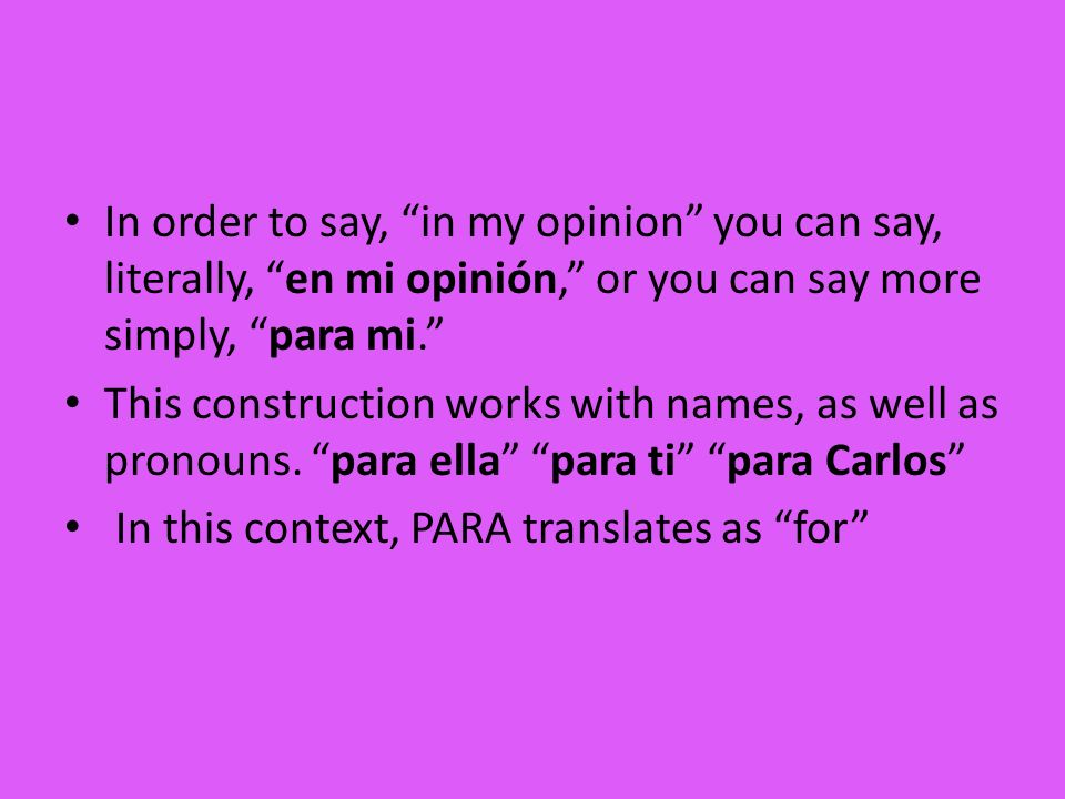 In order to say, in my opinion you can say, literally, en mi opinión, or you can say more simply, para mi.