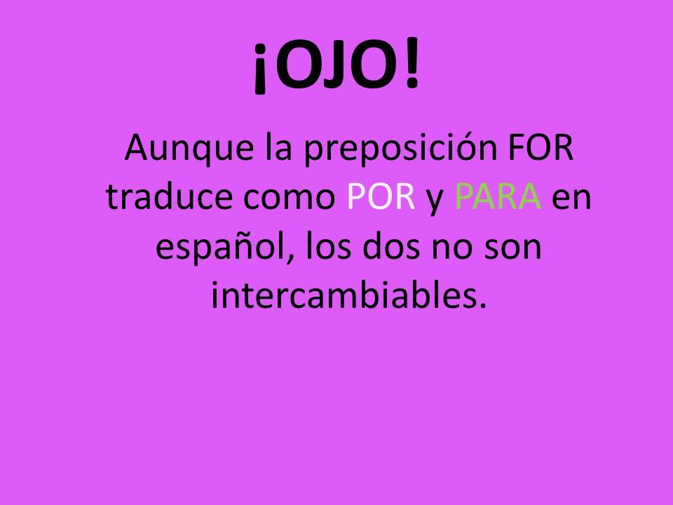 ¡OJO! Aunque la preposición FOR traduce como POR y PARA en español, los dos no son intercambiables.