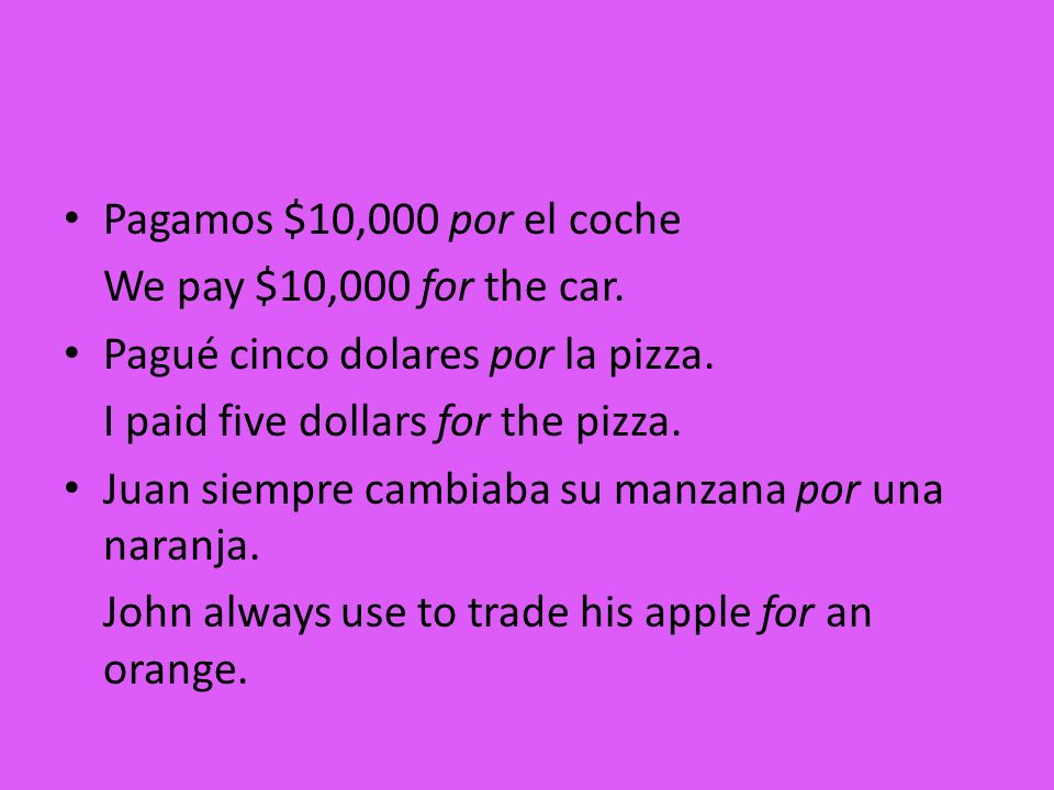 Pagamos $10,000 por el coche We pay $10,000 for the car. Pagué cinco dolares por la pizza. I paid five dollars for the pizza.