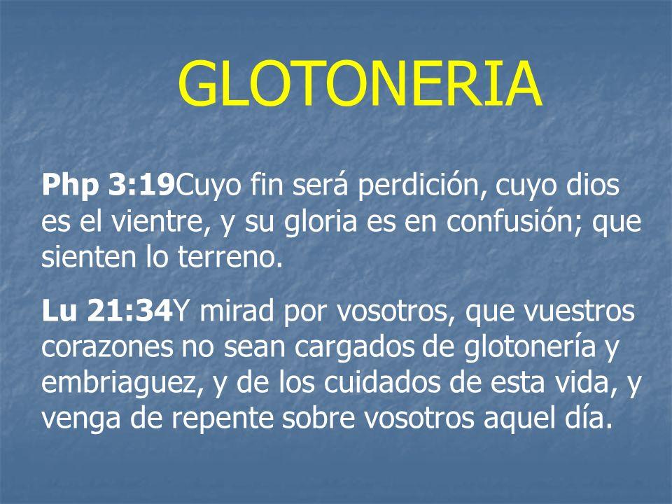 GLOTONERIA Php 3:19Cuyo fin será perdición, cuyo dios es el vientre, y su gloria es en confusión; que sienten lo terreno.