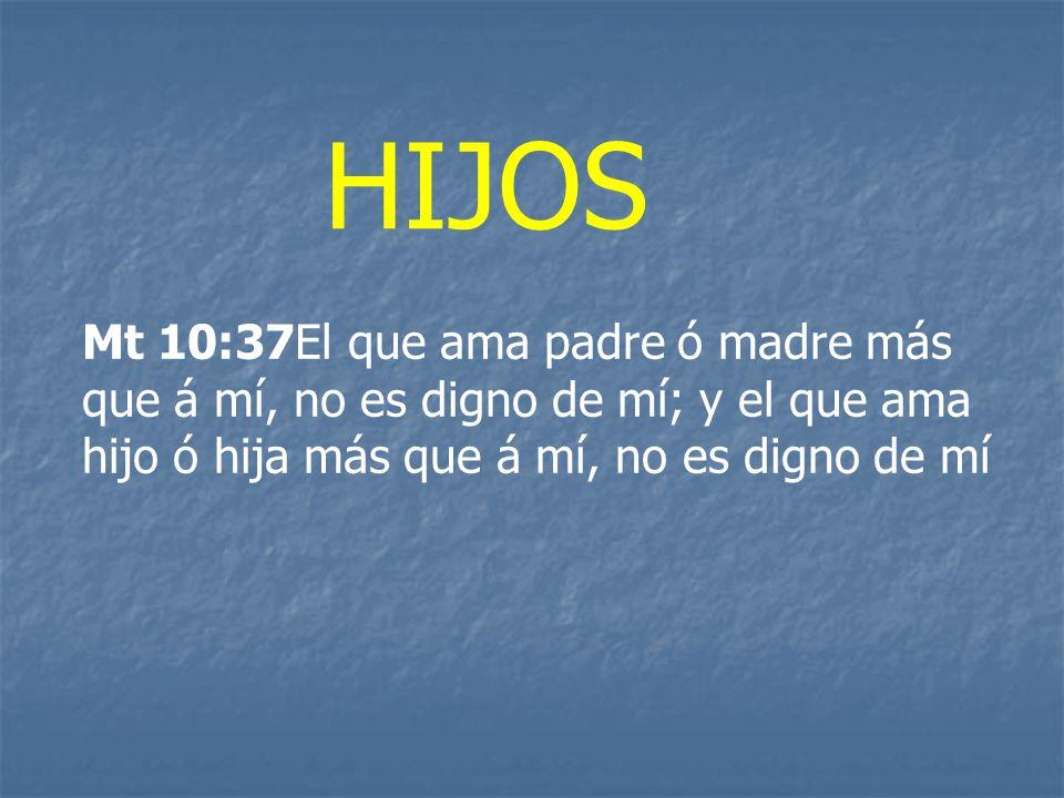 HIJOS Mt 10:37El que ama padre ó madre más que á mí, no es digno de mí; y el que ama hijo ó hija más que á mí, no es digno de mí.